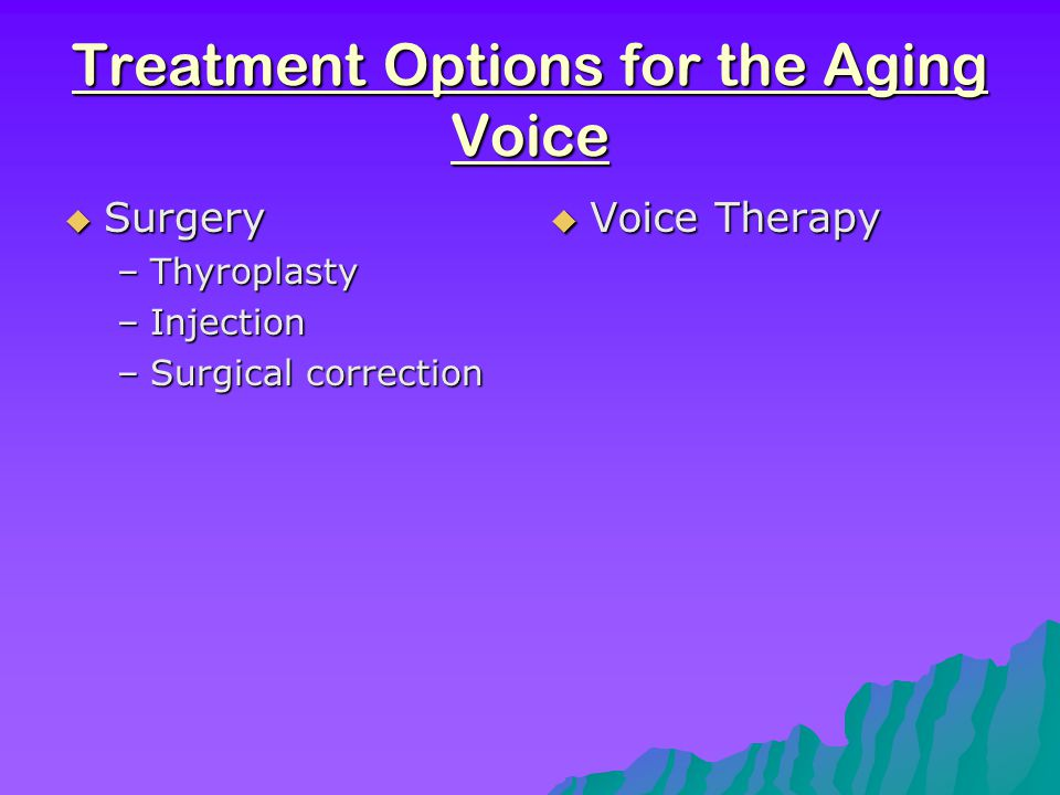 Voice therapy should focus on… Voice therapy should focus on…  Improving overall physical fitness -maintain muscle function and coordination -helps vascular system -helps nervous system -improves respiratory system  Counseling on good vocal hygeine  Improving respiratory eficiency -decrease residual volume -increase vital capacity  Increasing speed of speech  Proper nutrition and weight control -good abdominal support=strong, less shaky voice
