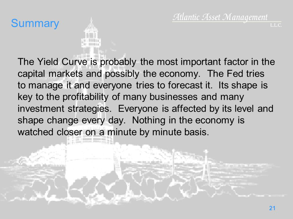 21 Summary The Yield Curve is probably the most important factor in the capital markets and possibly the economy.