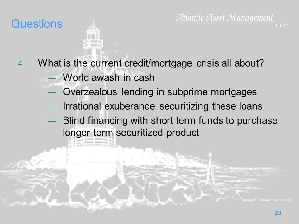 23 Questions 4.What is the current credit/mortgage crisis all about.