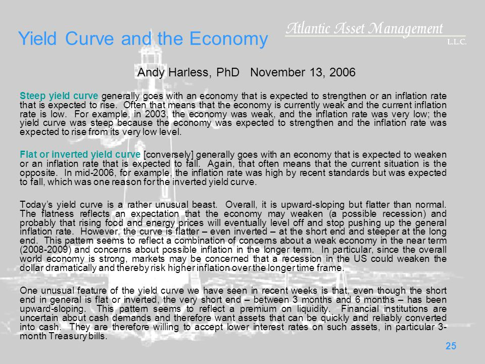 25 Yield Curve and the Economy Steep yield curve generally goes with an economy that is expected to strengthen or an inflation rate that is expected to rise.
