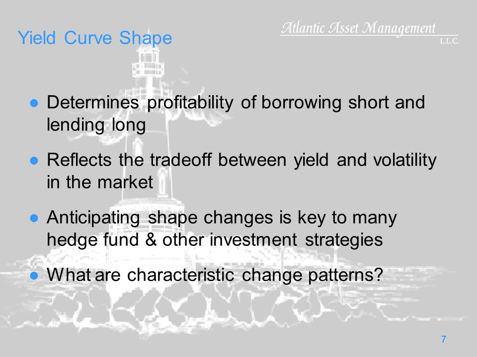 7 Yield Curve Shape Determines profitability of borrowing short and lending long Reflects the tradeoff between yield and volatility in the market Anticipating shape changes is key to many hedge fund & other investment strategies What are characteristic change patterns?
