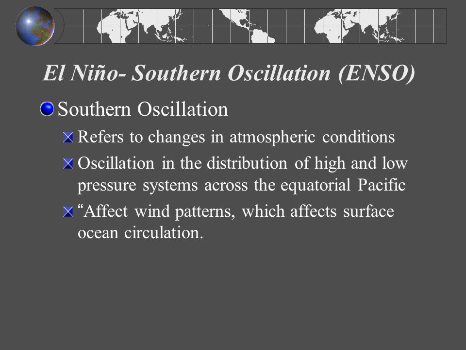 El Niño- Southern Oscillation (ENSO) Develops when: * Sea surface temperatures (SST) in tropical eastern Pacific Ocean are warmer than normal * pressure patterns weaken (and may reverse) * trade winds weaken (and may reverse)