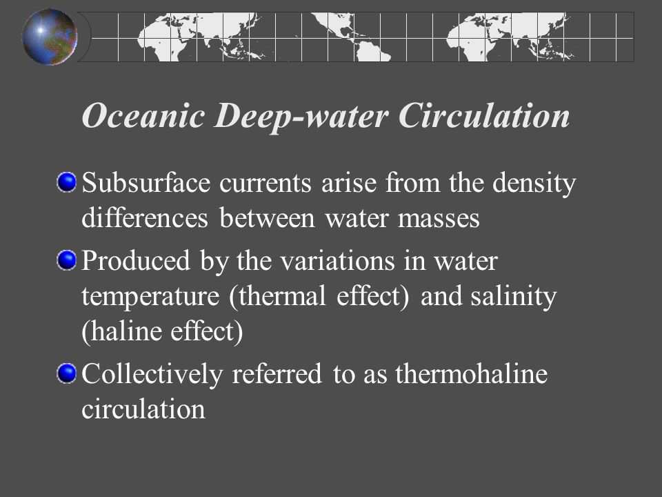 Thermohaline Circulation Evaporation and lower temperatures cool surface waters from ~ 45º N and ~ 45º S latitude to the poles Cold (and therefore dense) polar water sinks and then drifts equatorward, below warmer, less dense surface water Cold water descends to a depth of corresponding density, sliding under less dense water and over more dense water Deep waters slowly return to the surface (after ~1000 years) through upwelling along the equator and in coastal regions