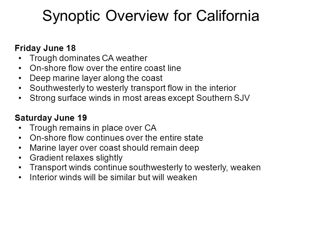 Synoptic Overview for California (cont d) Sunday June 20 Axis of the trough moves inland Influence of trough continues, but becomes more baggy Light winds over state in the early morning N CA winds turn northerly in the Sac Valley as trough axis moves east Winds along N Coast turn northwesterly S CA winds remain southwesterly to westerly SJV winds turn northerly Beyond… Baggy trough remains in place into next week Gradients continue to relax resulting in a general weakening of the winds for all areas