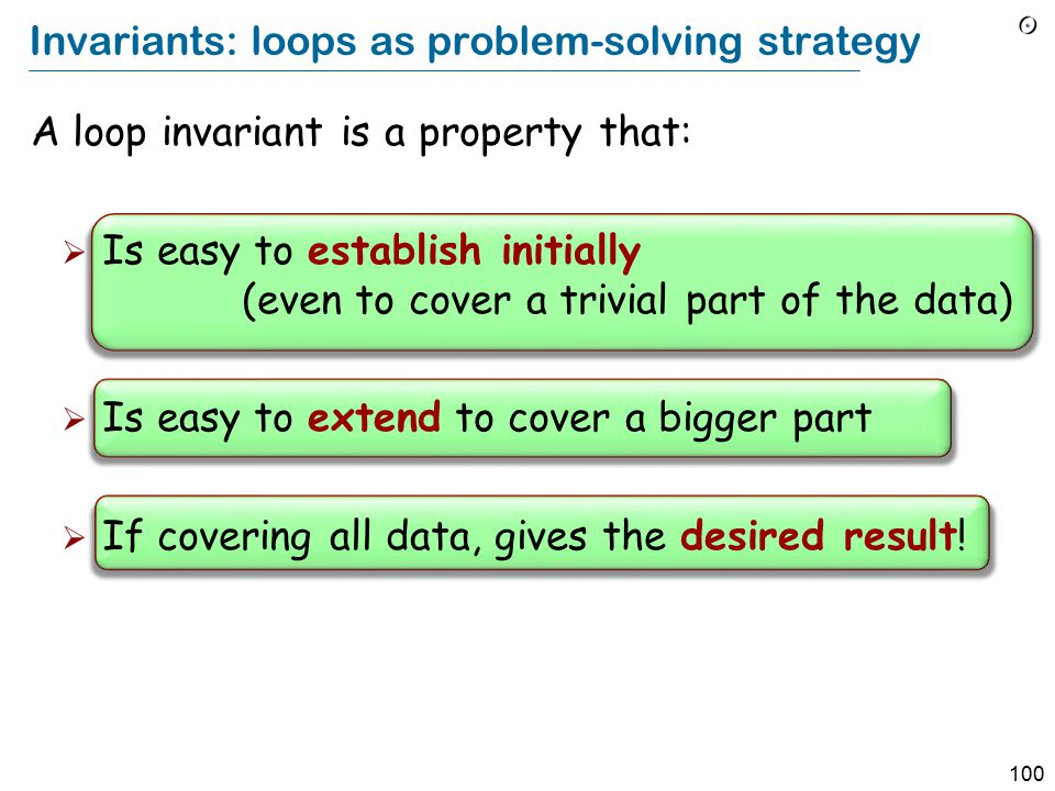 100 Invariants: loops as problem-solving strategy A loop invariant is a property that:  Is easy to establish initially (even to cover a trivial part of the data)  Is easy to extend to cover a bigger part  If covering all data, gives the desired result!