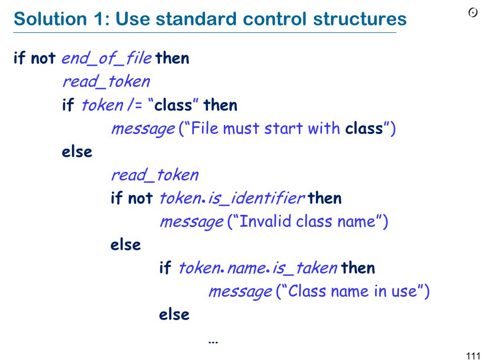 111 Solution 1: Use standard control structures if not end_of_file then read_token if token /= class then message ( File must start with class ) else read_token if not token is_identifier then message ( Invalid class name ) else if token name is_taken then message ( Class name in use ) else …
