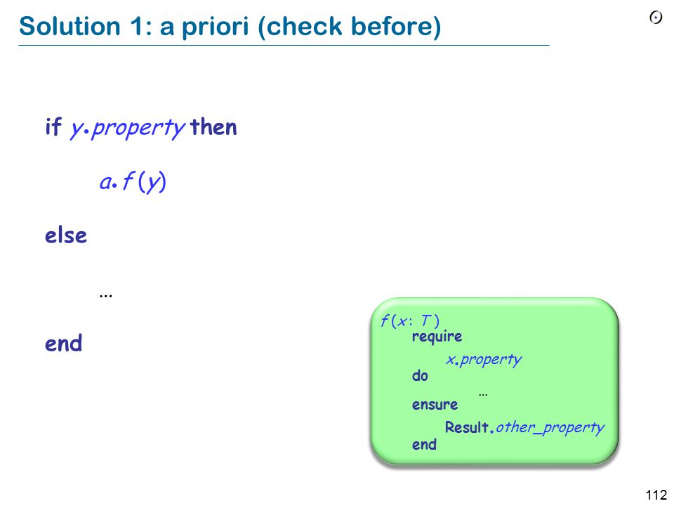 112 Solution 1: a priori (check before) if y property then a f (y) else … end f (x : T ) require x.