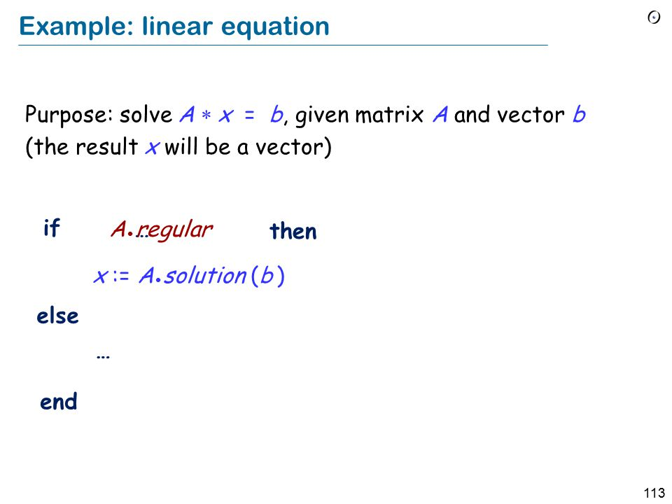 113 Example: linear equation Purpose: solve A  x = b, given matrix A and vector b (the result x will be a vector) x := A solution (b ) if then else end … … A regular