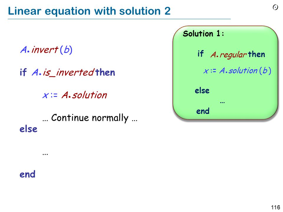 116 Linear equation with solution 2 if then else end … A regular Solution 1: x := A solution (b ) A invert (b) if A is_inverted then x := A solution … Continue normally … else … end