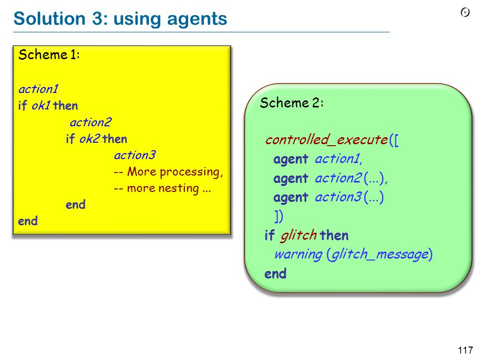 117 Solution 3: using agents Scheme 1: action1 if ok1 then action2 if ok2 then action3 -- More processing, -- more nesting...