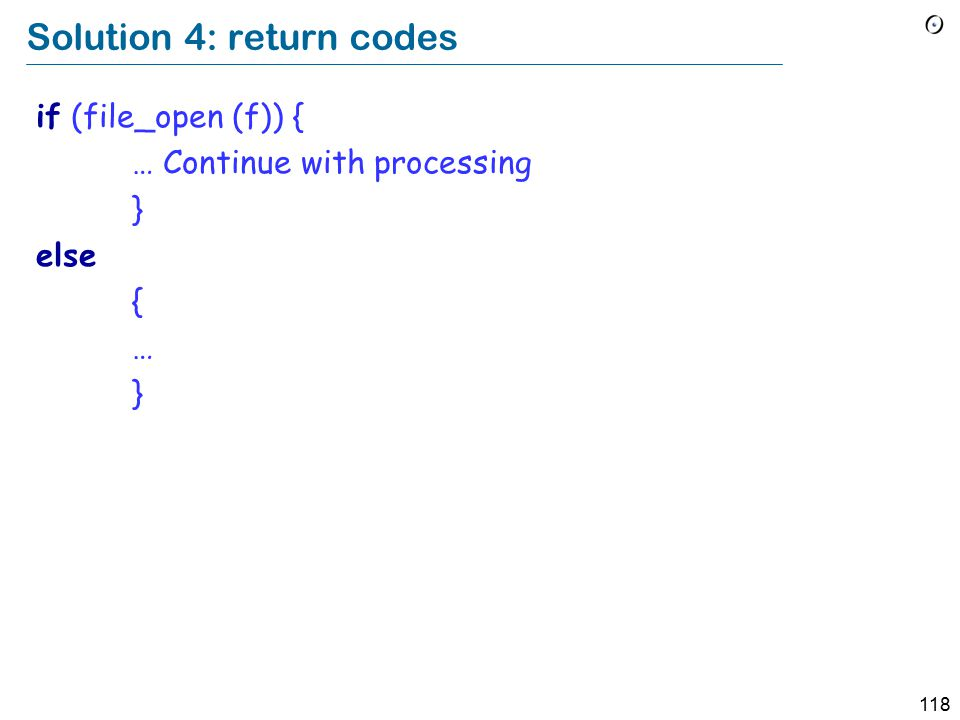 118 Solution 4: return codes if (file_open (f)) { … Continue with processing } else { … }