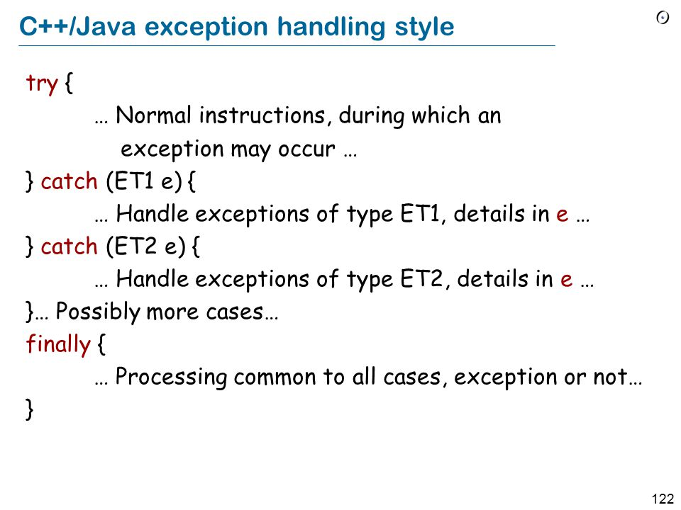 122 C++/Java exception handling style try { … Normal instructions, during which an exception may occur … } catch (ET1 e) { … Handle exceptions of type ET1, details in e … } catch (ET2 e) { … Handle exceptions of type ET2, details in e … }… Possibly more cases… finally { … Processing common to all cases, exception or not… }