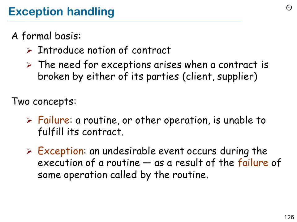 126 Exception handling A formal basis:  Introduce notion of contract  The need for exceptions arises when a contract is broken by either of its parties (client, supplier) Two concepts:  Failure: a routine, or other operation, is unable to fulfill its contract.