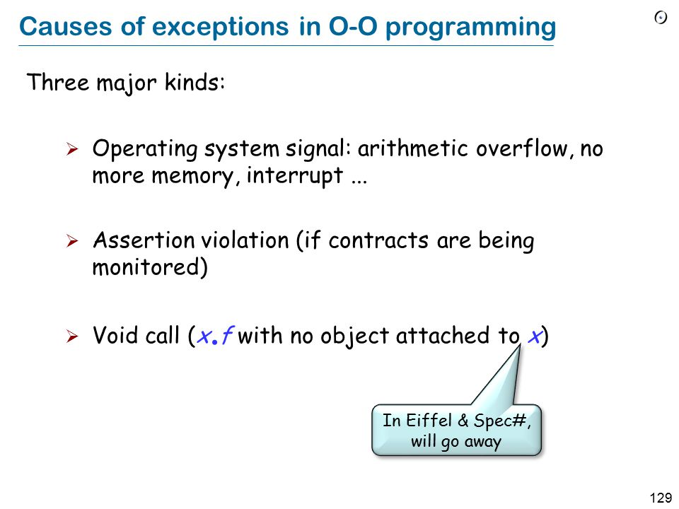 129 Causes of exceptions in O-O programming Three major kinds:  Operating system signal: arithmetic overflow, no more memory, interrupt...