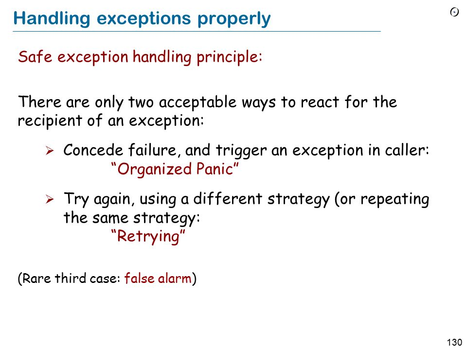 130 Handling exceptions properly Safe exception handling principle: There are only two acceptable ways to react for the recipient of an exception:  Concede failure, and trigger an exception in caller: Organized Panic  Try again, using a different strategy (or repeating the same strategy: Retrying (Rare third case: false alarm)