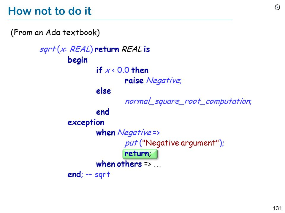 131 How not to do it (From an Ada textbook) sqrt (x: REAL) return REAL is begin if x < 0.0 then raise Negative; else normal_square_root_computation; end exception when Negative => put ( Negative argument ); return; when others =>  end; -- sqrt