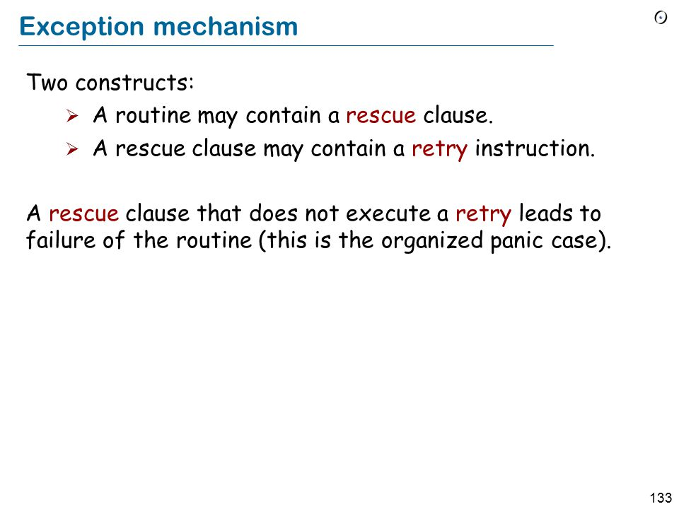 133 Exception mechanism Two constructs:  A routine may contain a rescue clause.