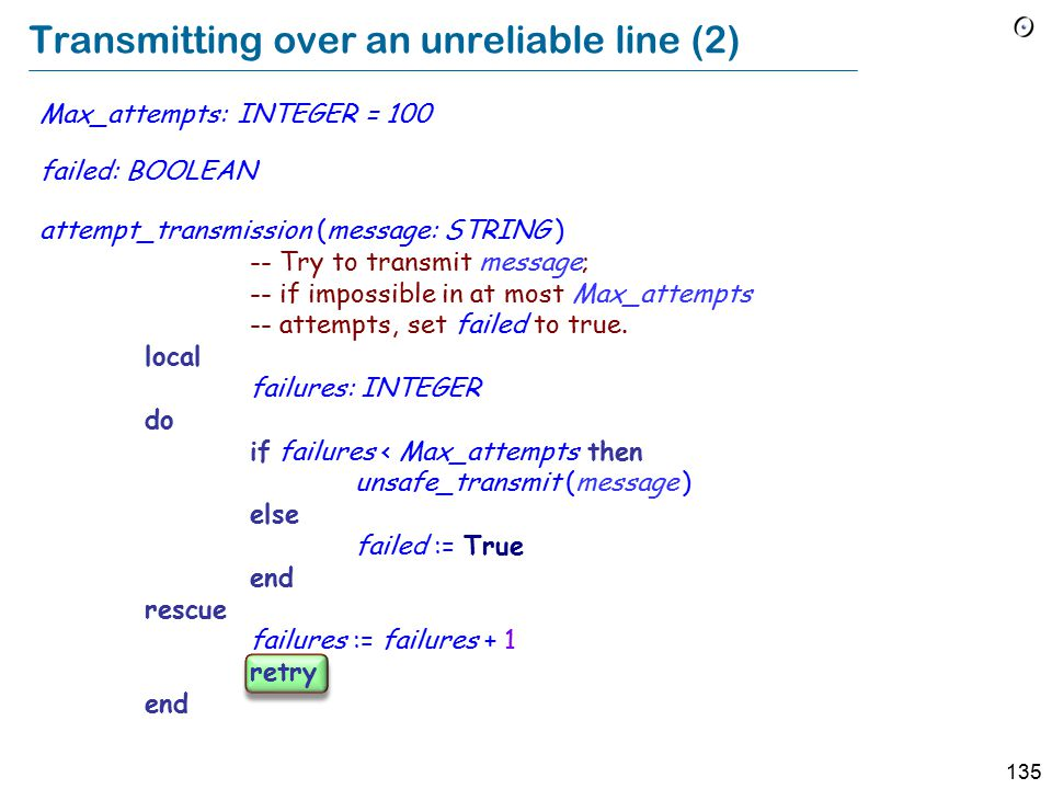 135 Transmitting over an unreliable line (2) Max_attempts: INTEGER = 100 failed: BOOLEAN attempt_transmission (message: STRING ) -- Try to transmit message; -- if impossible in at most Max_attempts -- attempts, set failed to true.