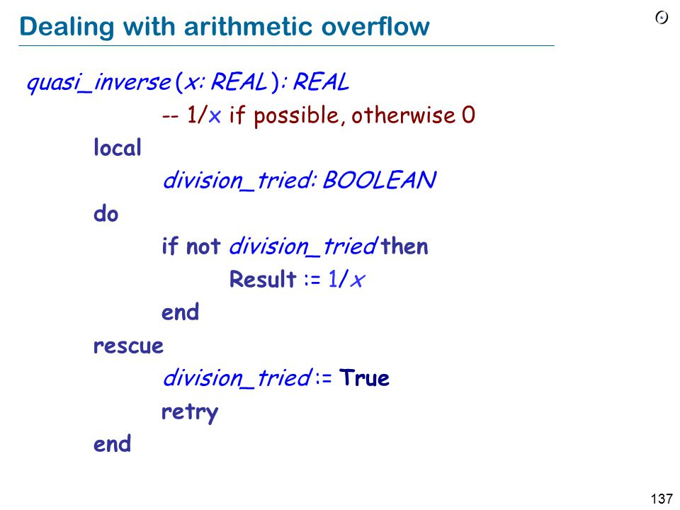 137 Dealing with arithmetic overflow quasi_inverse (x: REAL ): REAL -- 1/x if possible, otherwise 0 local division_tried: BOOLEAN do if not division_tried then Result := 1/x end rescue division_tried := True retry end