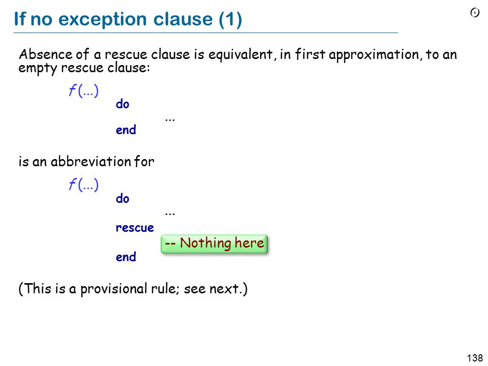 138 If no exception clause (1) Absence of a rescue clause is equivalent, in first approximation, to an empty rescue clause: f (...) do...