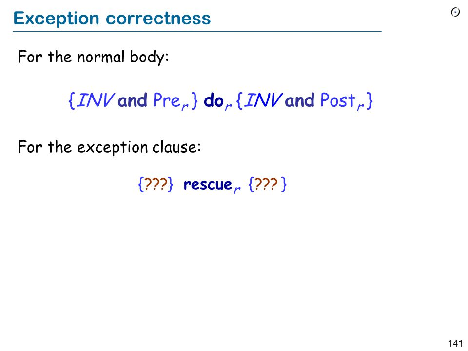 141 Exception correctness For the normal body: {INV and Pre r } do r {INV and Post r } For the exception clause: {???} rescue r {??.