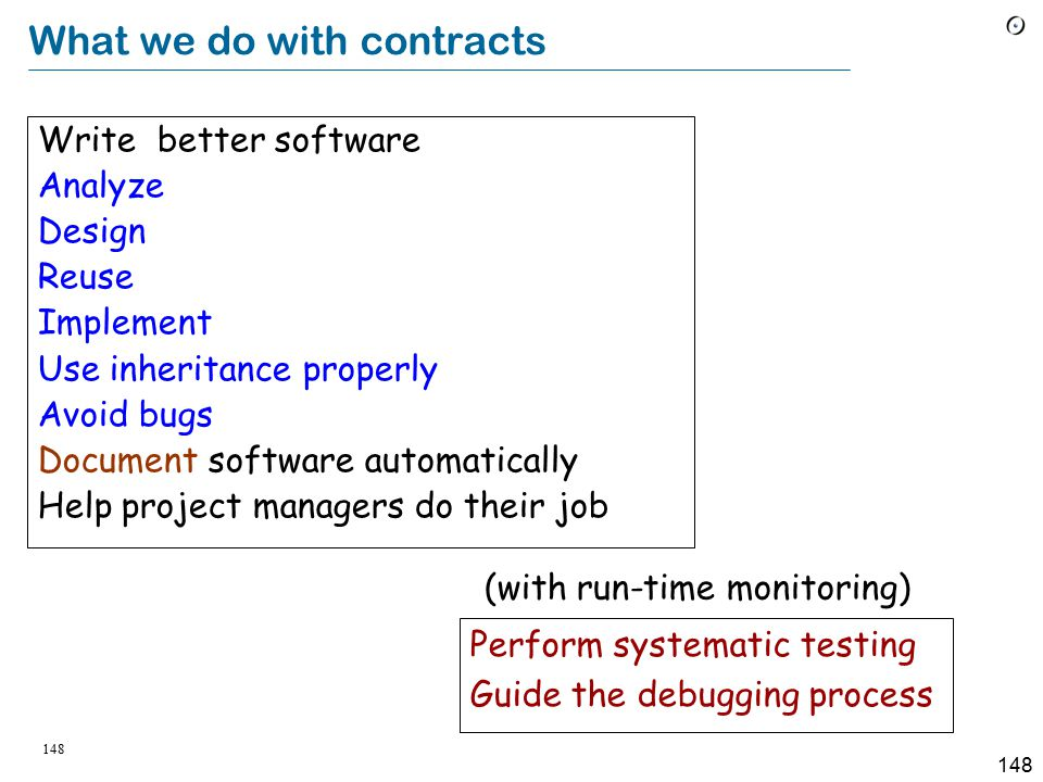 148 What we do with contracts Write better software Analyze Design Reuse Implement Use inheritance properly Avoid bugs Document software automatically Help project managers do their job Perform systematic testing Guide the debugging process (with run-time monitoring)