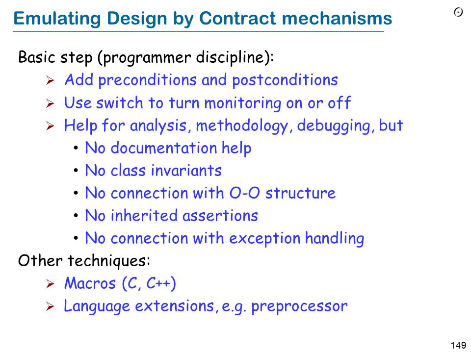 149 Emulating Design by Contract mechanisms Basic step (programmer discipline):  Add preconditions and postconditions  Use switch to turn monitoring on or off  Help for analysis, methodology, debugging, but No documentation help No class invariants No connection with O-O structure No inherited assertions No connection with exception handling Other techniques:  Macros (C, C++)  Language extensions, e.g.