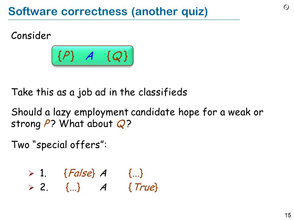 15 Software correctness (another quiz) Consider {P } A {Q } Take this as a job ad in the classifieds Should a lazy employment candidate hope for a weak or strong P .