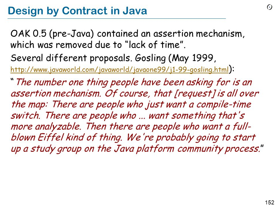 152 Design by Contract in Java OAK 0.5 (pre-Java) contained an assertion mechanism, which was removed due to lack of time .