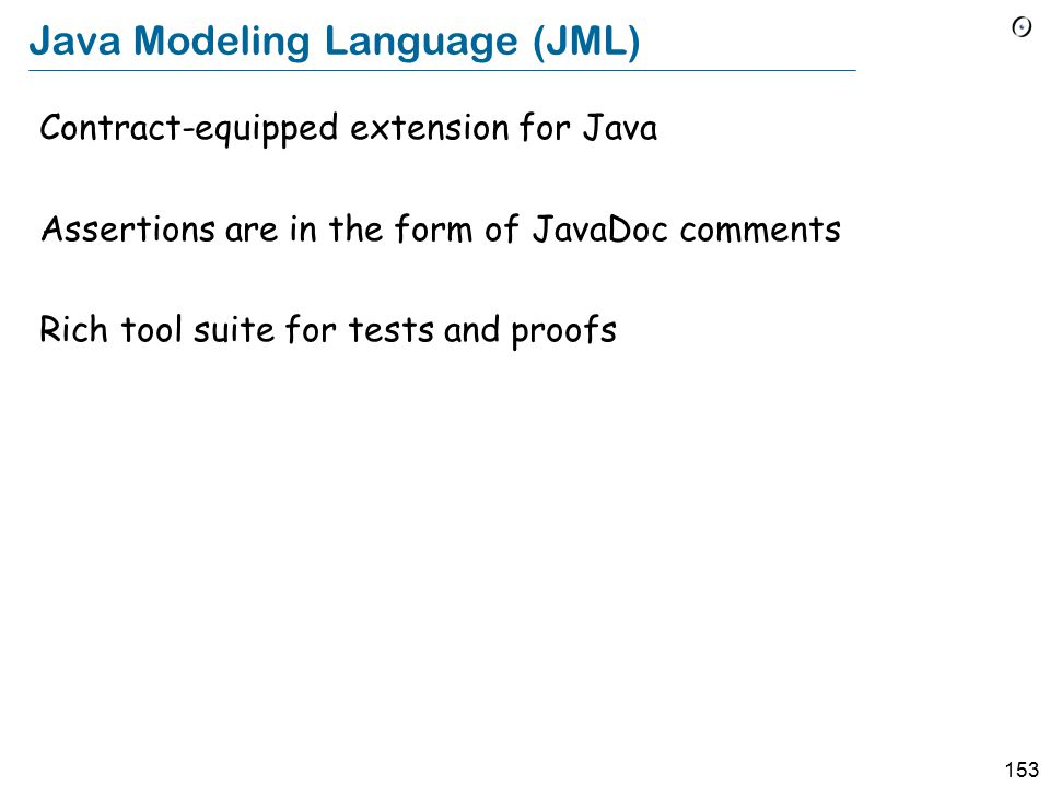 153 Java Modeling Language (JML) Contract-equipped extension for Java Assertions are in the form of JavaDoc comments Rich tool suite for tests and proofs