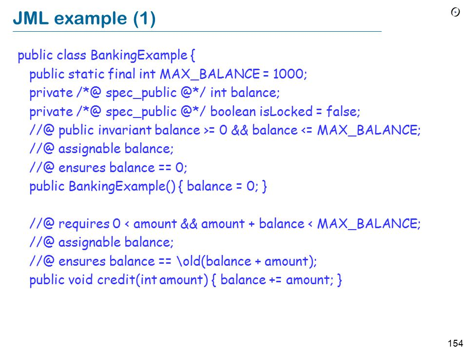 154 JML example (1) public class BankingExample { public static final int MAX_BALANCE = 1000; private /*@ spec_public @*/ int balance; private /*@ spec_public @*/ boolean isLocked = false; //@ public invariant balance >= 0 && balance <= MAX_BALANCE; //@ assignable balance; //@ ensures balance == 0; public BankingExample() { balance = 0; } //@ requires 0 < amount && amount + balance < MAX_BALANCE; //@ assignable balance; //@ ensures balance == \old(balance + amount); public void credit(int amount) { balance += amount; }