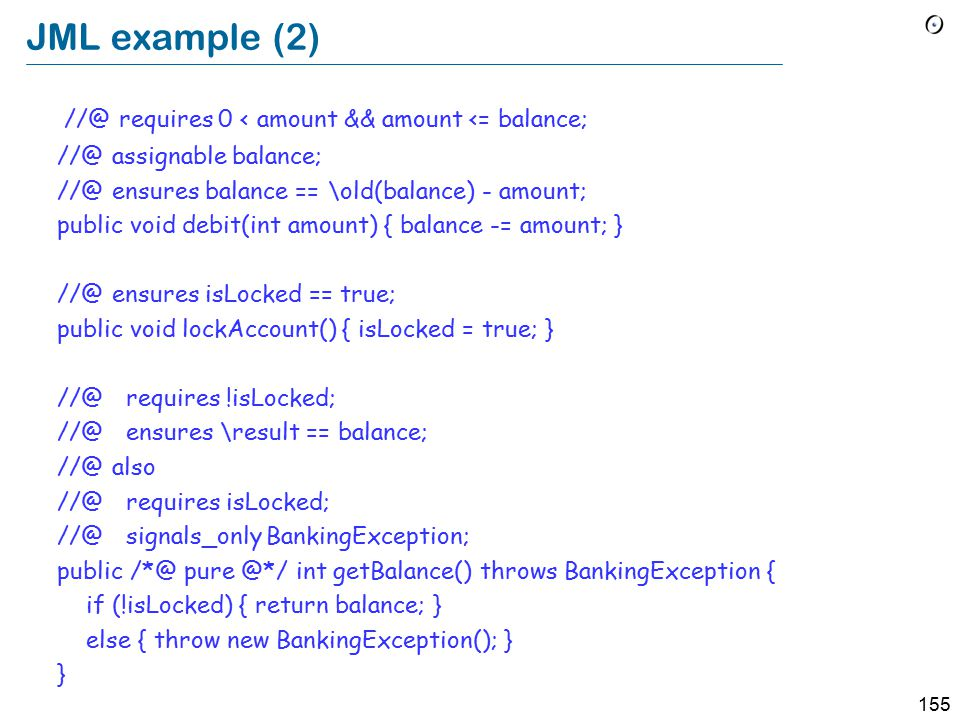 155 JML example (2) //@ requires 0 < amount && amount <= balance; //@ assignable balance; //@ ensures balance == \old(balance) - amount; public void debit(int amount) { balance -= amount; } //@ ensures isLocked == true; public void lockAccount() { isLocked = true; } //@ requires !isLocked; //@ ensures \result == balance; //@ also //@ requires isLocked; //@ signals_only BankingException; public /*@ pure @*/ int getBalance() throws BankingException { if (!isLocked) { return balance; } else { throw new BankingException(); } }