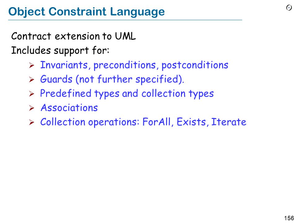 156 Object Constraint Language Contract extension to UML Includes support for:  Invariants, preconditions, postconditions  Guards (not further specified).