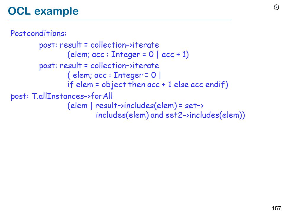157 OCL example Postconditions: post: result = collection–>iterate (elem; acc : Integer = 0 | acc + 1) post: result = collection–>iterate ( elem; acc : Integer = 0 | if elem = object then acc + 1 else acc endif) post: T.allInstances–>forAll (elem | result–>includes(elem) = set–> includes(elem) and set2–>includes(elem))