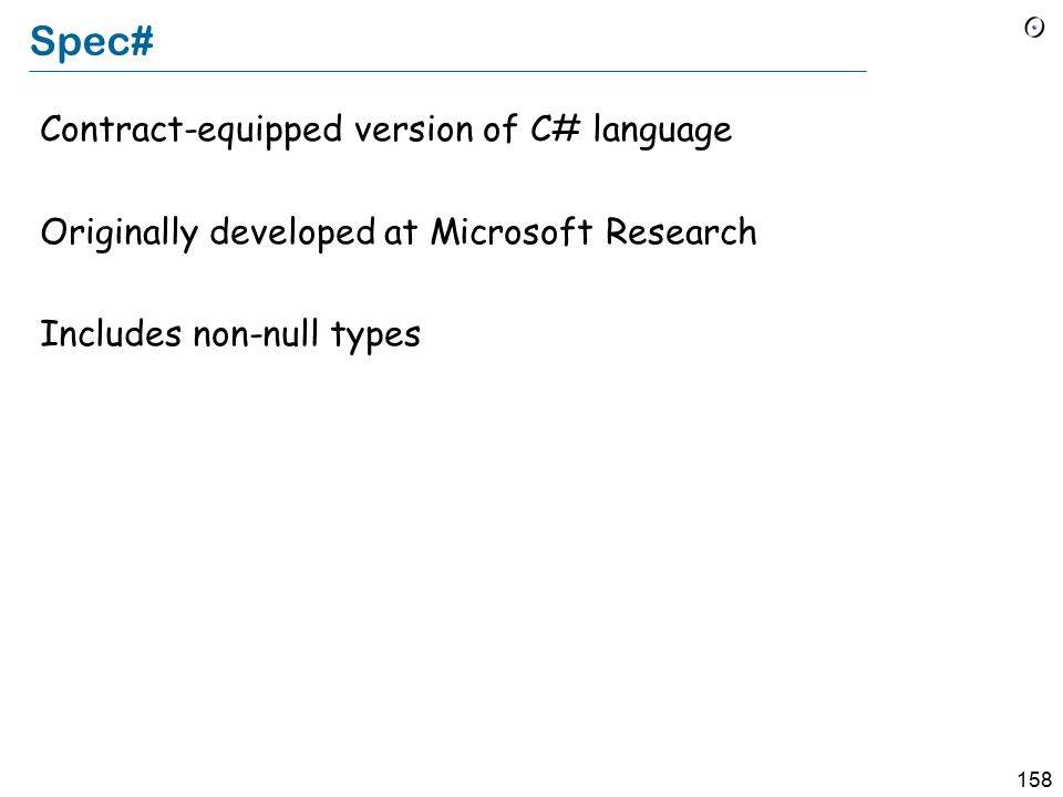 158 Spec# Contract-equipped version of C# language Originally developed at Microsoft Research Includes non-null types