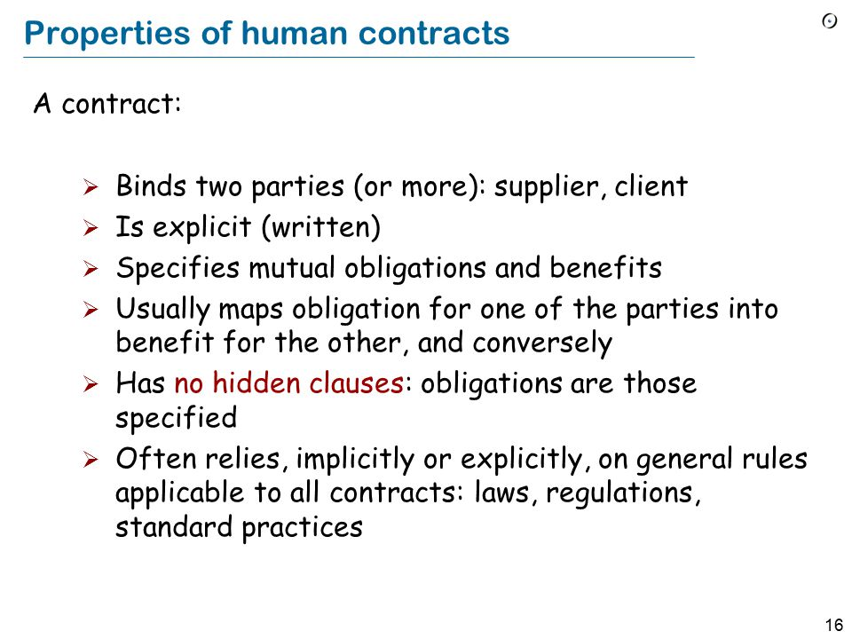 16 Properties of human contracts A contract:  Binds two parties (or more): supplier, client  Is explicit (written)  Specifies mutual obligations and benefits  Usually maps obligation for one of the parties into benefit for the other, and conversely  Has no hidden clauses: obligations are those specified  Often relies, implicitly or explicitly, on general rules applicable to all contracts: laws, regulations, standard practices