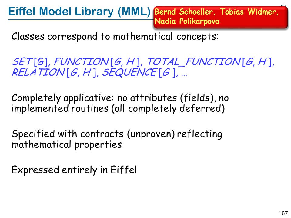 167 Eiffel Model Library (MML) Classes correspond to mathematical concepts: SET [G], FUNCTION [G, H ], TOTAL_FUNCTION [G, H ], RELATION [G, H ], SEQUENCE [G ], … Completely applicative: no attributes (fields), no implemented routines (all completely deferred) Specified with contracts (unproven) reflecting mathematical properties Expressed entirely in Eiffel Bernd Schoeller, Tobias Widmer, Nadia Polikarpova