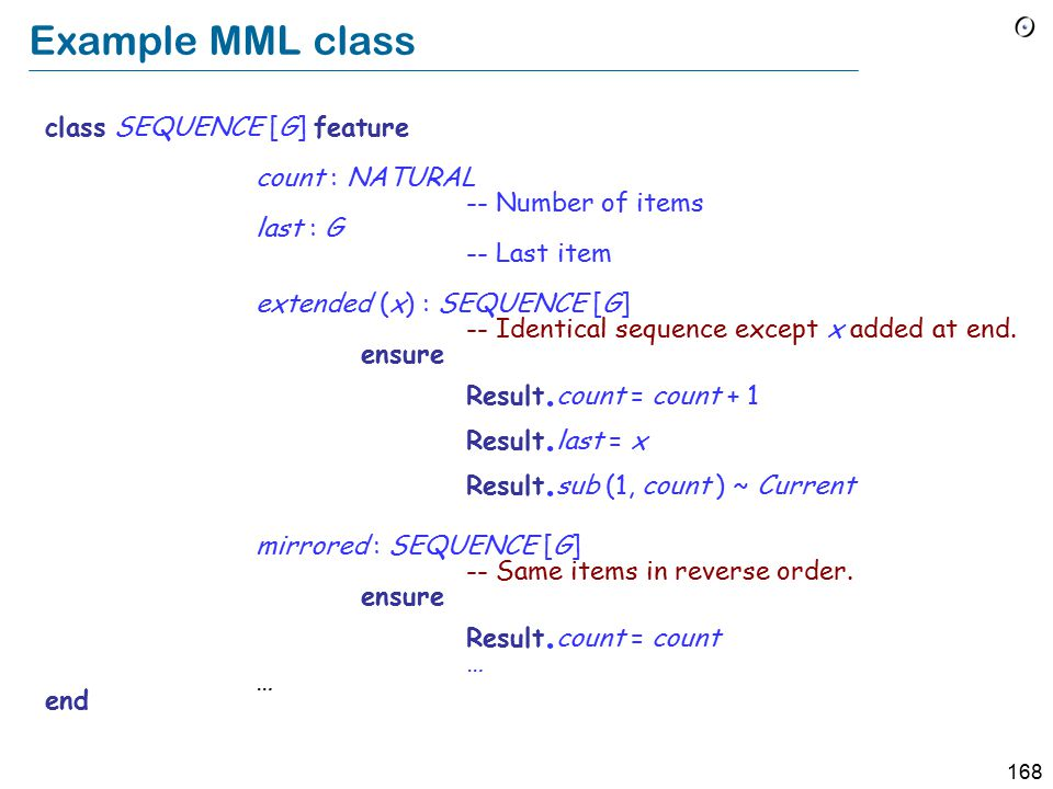 168 Example MML class class SEQUENCE [G] feature count : NATURAL -- Number of items last : G -- Last item extended (x) : SEQUENCE [G] -- Identical sequence except x added at end.