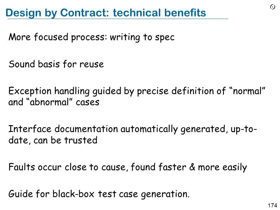174 Design by Contract: technical benefits More focused process: writing to spec Sound basis for reuse Exception handling guided by precise definition of normal and abnormal cases Interface documentation automatically generated, up-to- date, can be trusted Faults occur close to cause, found faster & more easily Guide for black-box test case generation.