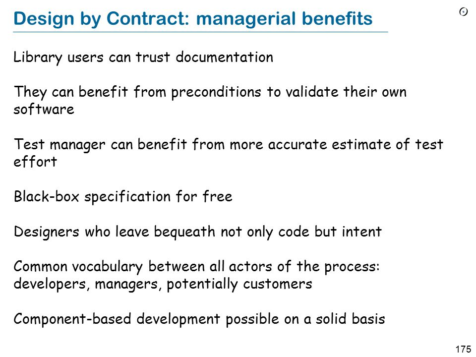 175 Design by Contract: managerial benefits Library users can trust documentation They can benefit from preconditions to validate their own software Test manager can benefit from more accurate estimate of test effort Black-box specification for free Designers who leave bequeath not only code but intent Common vocabulary between all actors of the process: developers, managers, potentially customers Component-based development possible on a solid basis