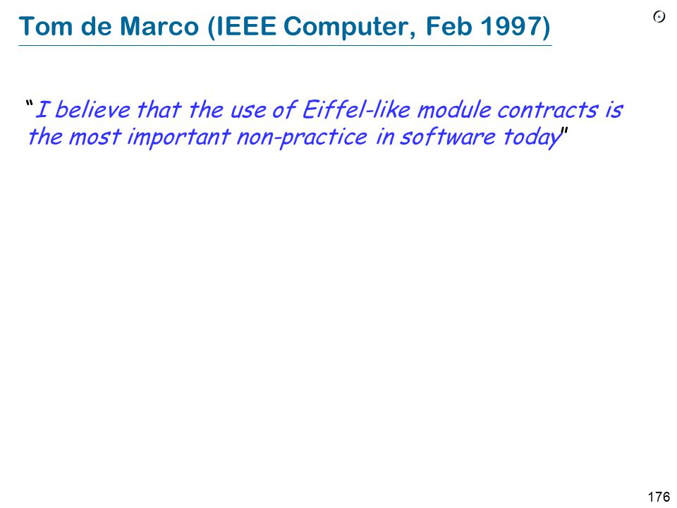 176 Tom de Marco (IEEE Computer, Feb 1997) I believe that the use of Eiffel-like module contracts is the most important non-practice in software today