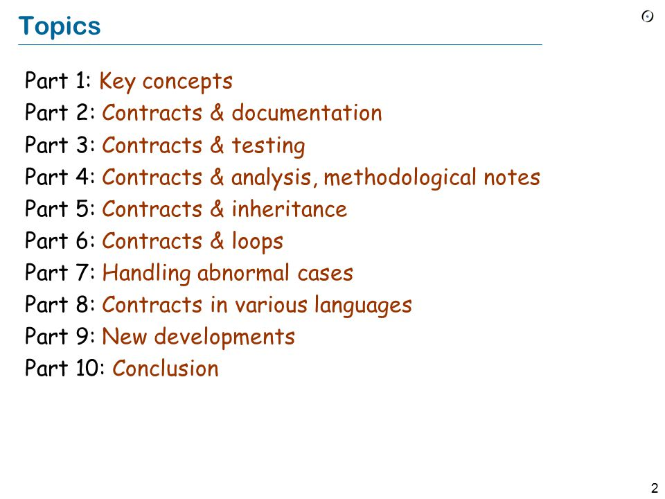 2 Topics Part 1: Key concepts Part 2: Contracts & documentation Part 3: Contracts & testing Part 4: Contracts & analysis, methodological notes Part 5: Contracts & inheritance Part 6: Contracts & loops Part 7: Handling abnormal cases Part 8: Contracts in various languages Part 9: New developments Part 10: Conclusion