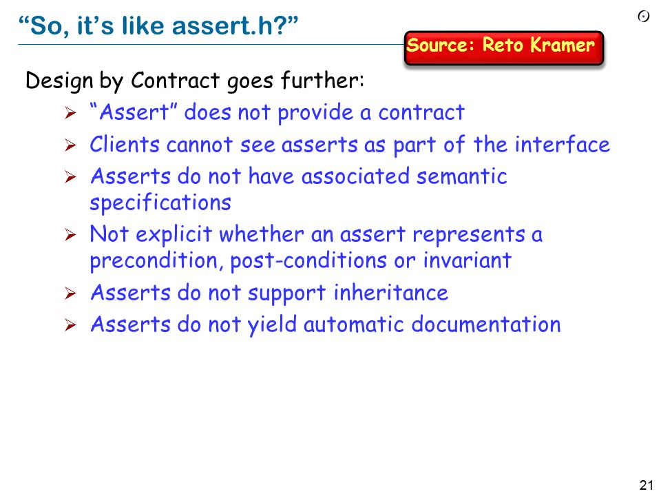 21 So, it's like assert.h? Design by Contract goes further:  Assert does not provide a contract  Clients cannot see asserts as part of the interface  Asserts do not have associated semantic specifications  Not explicit whether an assert represents a precondition, post-conditions or invariant  Asserts do not support inheritance  Asserts do not yield automatic documentation Source: Reto Kramer