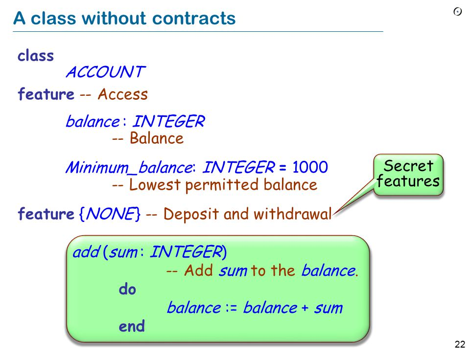 22 A class without contracts class ACCOUNT feature -- Access balance : INTEGER -- Balance Minimum_balance: INTEGER = 1000 -- Lowest permitted balance feature {NONE } -- Deposit and withdrawal Secret features add (sum : INTEGER) -- Add sum to the balance.