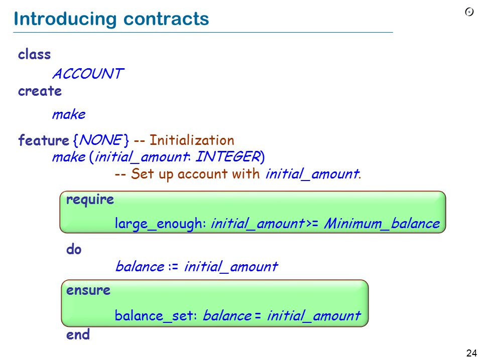 24 Introducing contracts class ACCOUNT create make feature {NONE } -- Initialization make (initial_amount: INTEGER) -- Set up account with initial_amount.