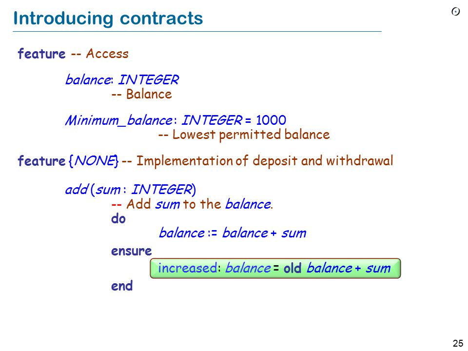 25 Introducing contracts feature -- Access balance: INTEGER -- Balance Minimum_balance : INTEGER = 1000 -- Lowest permitted balance feature {NONE} -- Implementation of deposit and withdrawal add ( sum : INTEGER) -- Add sum to the balance.