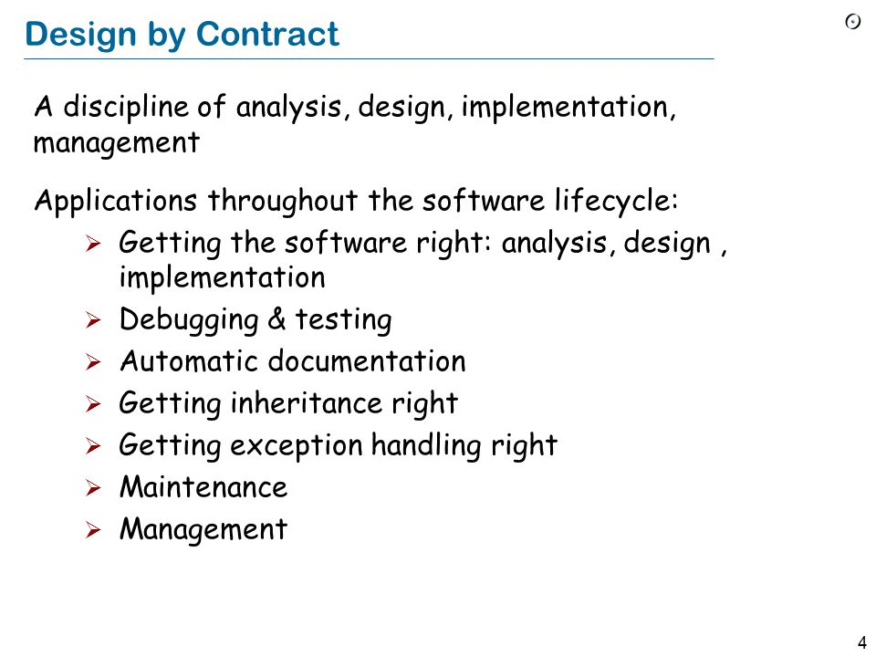 4 Design by Contract A discipline of analysis, design, implementation, management Applications throughout the software lifecycle:  Getting the software right: analysis, design, implementation  Debugging & testing  Automatic documentation  Getting inheritance right  Getting exception handling right  Maintenance  Management