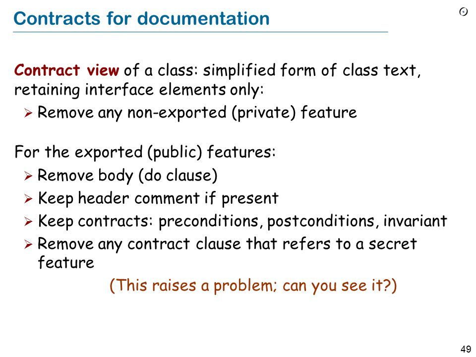 49 Contracts for documentation Contract view of a class: simplified form of class text, retaining interface elements only:  Remove any non-exported (private) feature For the exported (public) features:  Remove body (do clause)  Keep header comment if present  Keep contracts: preconditions, postconditions, invariant  Remove any contract clause that refers to a secret feature (This raises a problem; can you see it?)