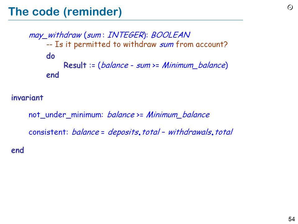 54 The code (reminder) may_withdraw (sum : INTEGER): BOOLEAN -- Is it permitted to withdraw sum from account.