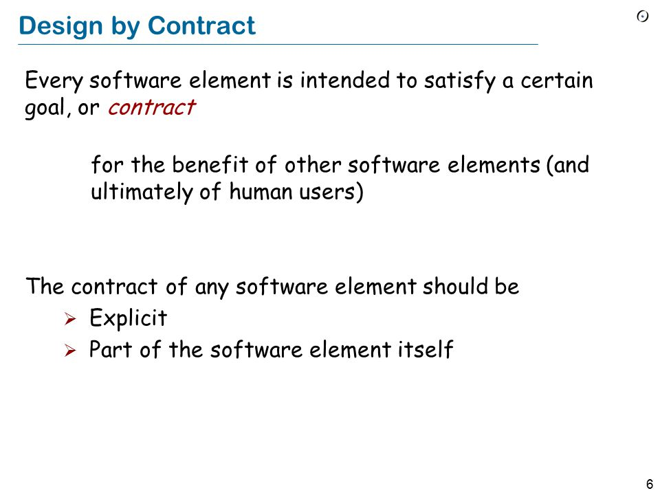 6 Design by Contract Every software element is intended to satisfy a certain goal, or contract for the benefit of other software elements (and ultimately of human users) The contract of any software element should be  Explicit  Part of the software element itself